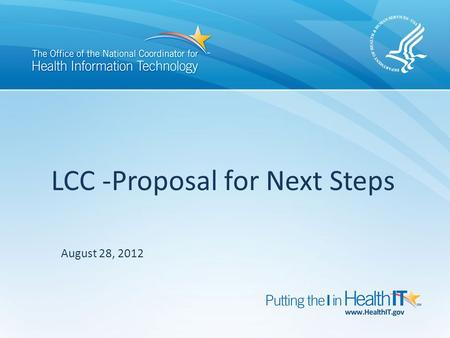 LCC -Proposal for Next Steps August 28, 2012. Discussion Points Recap of Whitepaper Recommendations Critical milestones and activities driving LCC activities.