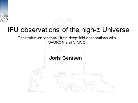 IFU observations of the high-z Universe Constraints on feedback from deep field observations with SAURON and VIMOS Joris Gerssen.