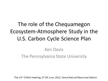 The role of the Chequamegon Ecosystem-Atmosphere Study in the U.S. Carbon Cycle Science Plan Ken Davis The Pennsylvania State University The 13 th ChEAS.