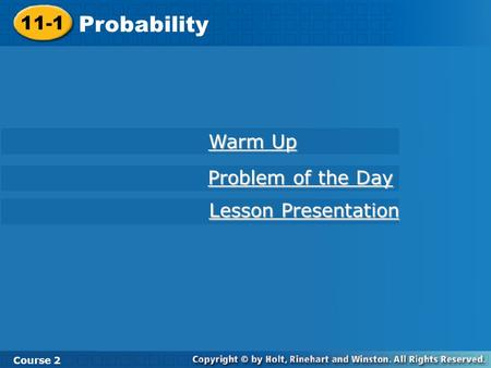 11-1 Probability Course 2 Warm Up Warm Up Problem of the Day Problem of the Day Lesson Presentation Lesson Presentation.