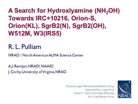 A Search for Hydroxlyamine (NH 2 OH) Towards IRC+10216, Orion-S, Orion(KL), SgrB2(N), SgrB2(OH), W512M, W3(IRS5) R. L. Pulliam NRAO / North American ALMA.