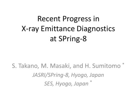 Recent Progress in X-ray Emittance Diagnostics at SPring-8 S. Takano, M. Masaki, and H. Sumitomo * JASRI/SPring-8, Hyogo, Japan SES, Hyogo, Japan *