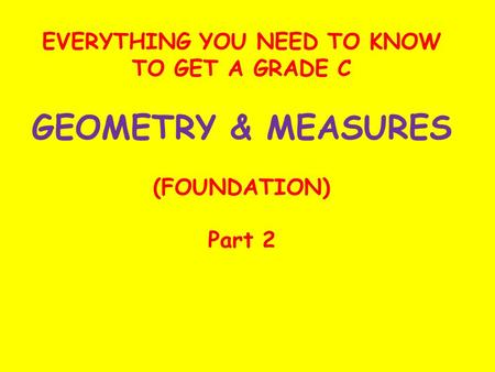 EVERYTHING YOU NEED TO KNOW TO GET A GRADE C GEOMETRY & MEASURES (FOUNDATION) Part 2.