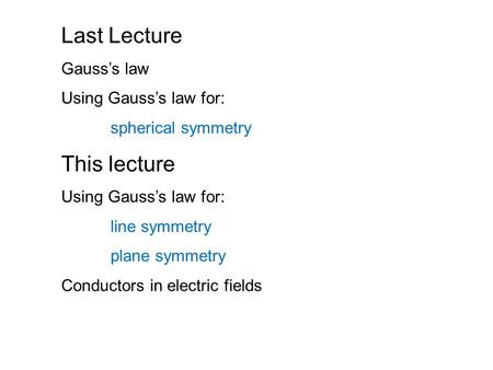 Last Lecture Gauss's law Using Gauss's law for: spherical symmetry This lecture Using Gauss's law for: line symmetry plane symmetry Conductors in electric.