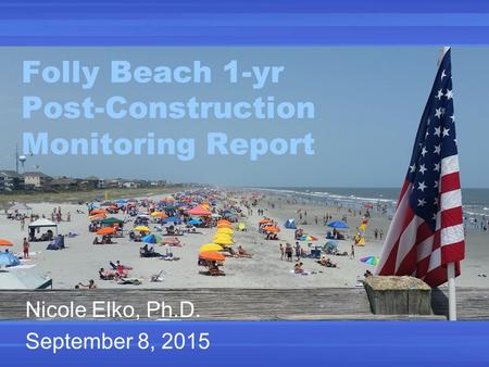 Folly Beach 1-yr Post-Construction Monitoring Report Nicole Elko, Ph.D. September 8, 2015.