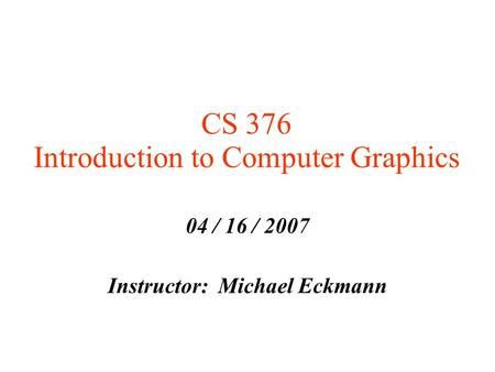 CS 376 Introduction to Computer Graphics 04 / 16 / 2007 Instructor: Michael Eckmann.