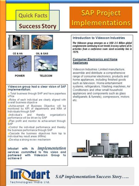 Quick Facts Success Story Introduction to Videocon Industries Consumer Electronics and Home Appliances Videocon Industries Limited manufacture, assemble.