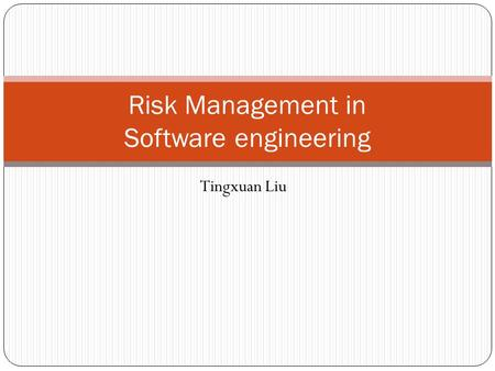 Tingxuan Liu Risk Management in Software engineering.