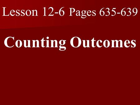 Lesson 12-6 Pages 635-639 Counting Outcomes. What you will learn! 1. How to use tree diagrams or the Fundamental Counting Principle to count outcomes.