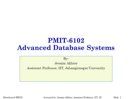 Distributed DBMSSlide 1Lectured by, Jesmin Akhter, Assistant Professor, IIT, JU PMIT-6102 Advanced Database Systems By- Jesmin Akhter Assistant Professor,
