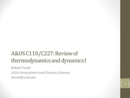 A&OS C110/C227: Review of thermodynamics and dynamics I Robert Fovell UCLA Atmospheric and Oceanic Sciences 1.