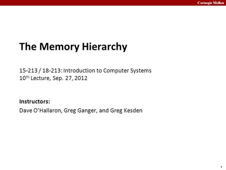 Carnegie Mellon 1 The Memory Hierarchy 15-213 / 18-213: Introduction to Computer Systems 10 th Lecture, Sep. 27, 2012 Instructors: Dave O'Hallaron, Greg.