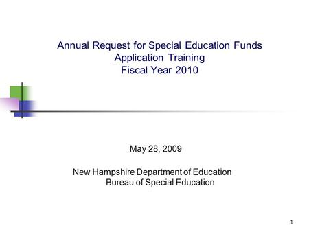 1 Annual Request for Special Education Funds Application Training Fiscal Year 2010 May 28, 2009 New Hampshire Department of Education Bureau of Special.