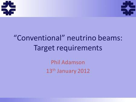 "Ff f f f ""Conventional"" neutrino beams: Target requirements Phil Adamson 13 th January 2012."