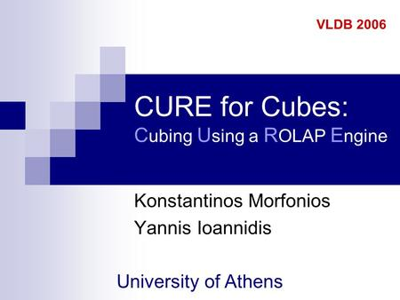 CURE for Cubes: C ubing U sing a R OLAP E ngine Konstantinos Morfonios Yannis Ioannidis University of Athens VLDB 2006.
