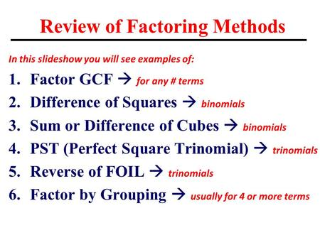 Review of Factoring Methods In this slideshow you will see examples of: 1.Factor GCF  for any # terms 2.Difference of Squares  binomials 3.Sum or Difference.