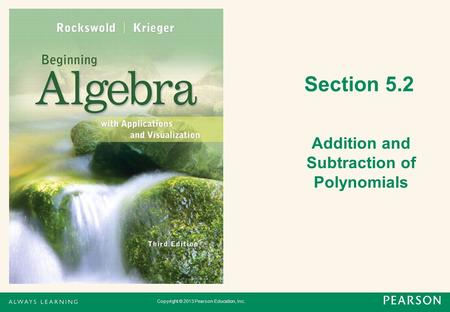 Copyright © 2013 Pearson Education, Inc. Section 5.2 Addition and Subtraction of Polynomials.