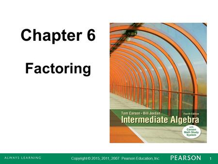 Copyright © 2015, 2011, 2007 Pearson Education, Inc. 1 1 Chapter 6 Factoring.