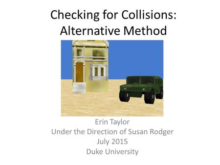 Checking for Collisions: Alternative Method Erin Taylor Under the Direction of Susan Rodger July 2015 Duke University.