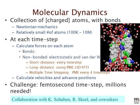 Molecular Dynamics Collection of [charged] atoms, with bonds – Newtonian mechanics – Relatively small #of atoms (100K – 10M) At each time-step – Calculate.