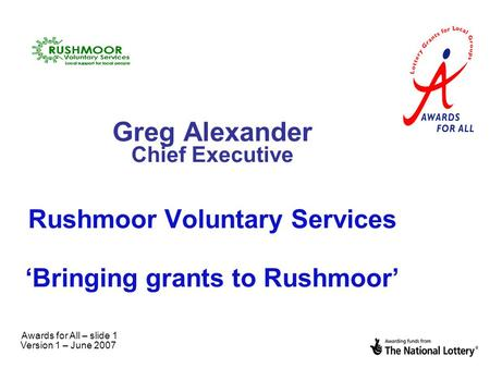 Awards for All – slide 1 Version 1 – June 2007 Greg Alexander Chief Executive Rushmoor Voluntary Services 'Bringing grants to Rushmoor'