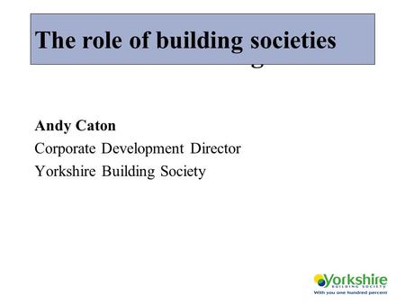 The role of building societies Andy Caton Corporate Development Director Yorkshire Building Society The role of building societies.