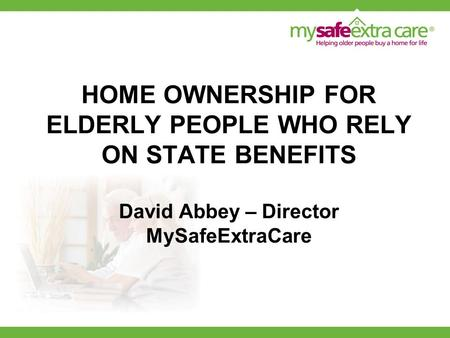 HOME OWNERSHIP FOR ELDERLY PEOPLE WHO RELY ON STATE BENEFITS David Abbey – Director MySafeExtraCare.