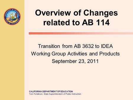 CALIFORNIA DEPARTMENT OF EDUCATION Tom Torlakson, State Superintendent of Public Instruction Overview of Changes related to AB 114 Transition from AB 3632.