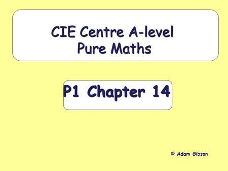 P1 Chapter 14 CIE Centre A-level Pure Maths © Adam Gibson.