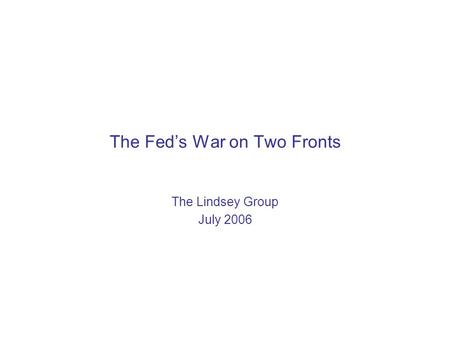 The Fed's War on Two Fronts The Lindsey Group July 2006.
