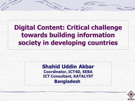 Digital Content: Critical challenge towards building information society in developing countries Shahid Uddin Akbar Coordinator, ICT4D, SEBA ICT Consultant,