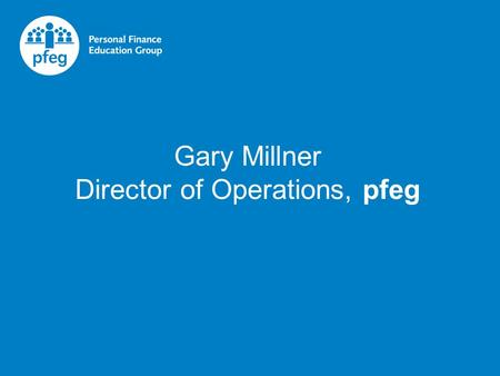 Gary Millner Director of Operations, pfeg. pfeg's mission is for all young people to leave full time education with the confidence, skills and the knowledge.