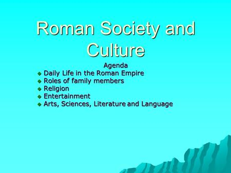 Roman Society and Culture Agenda  Daily Life in the Roman Empire  Roles of family members  Religion  Entertainment  Arts, Sciences, Literature and.