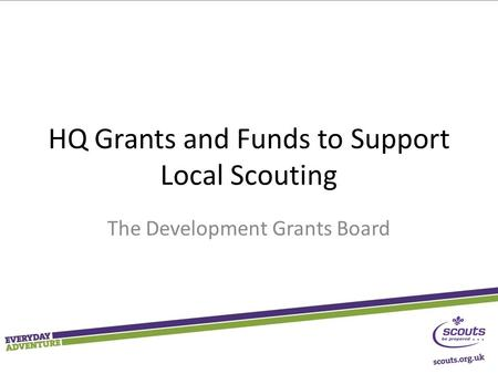 HQ Grants and Funds to Support Local Scouting The Development Grants Board.