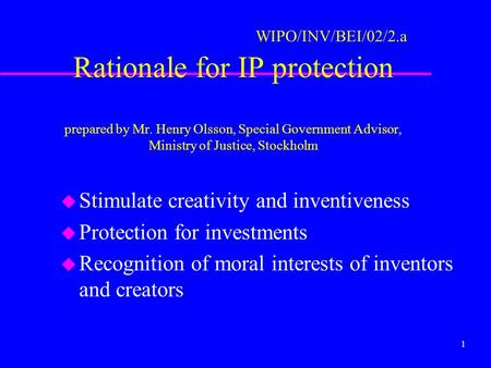 1 WIPO/INV/BEI/02/2.a Rationale for IP protection prepared by Mr. Henry Olsson, Special Government Advisor, Ministry of Justice, Stockholm u Stimulate.