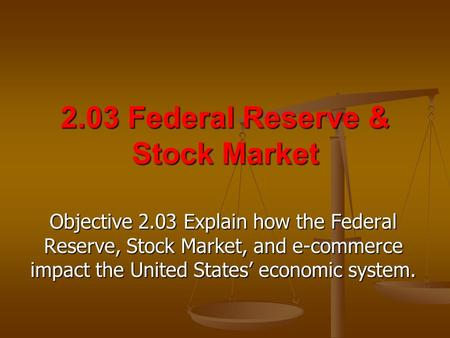 2.03 Federal Reserve & Stock Market Objective 2.03 Explain how the Federal Reserve, Stock Market, and e-commerce impact the United States' economic system.