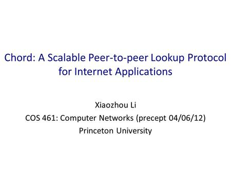 Chord: A Scalable Peer-to-peer Lookup Protocol for Internet Applications Xiaozhou Li COS 461: Computer Networks (precept 04/06/12) Princeton University.