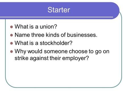 Starter What is a union? Name three kinds of businesses. What is a stockholder? Why would someone choose to go on strike against their employer?