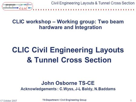 TS Department / Civil Engineering Group 17 October 2007 Civil Engineering Layouts & Tunnel Cross Section 1 CLIC workshop – Working group: Two beam hardware.