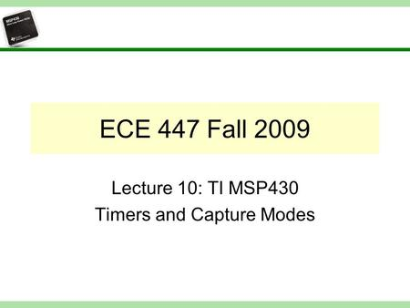 ECE 447 Fall 2009 Lecture 10: TI MSP430 Timers and Capture Modes.