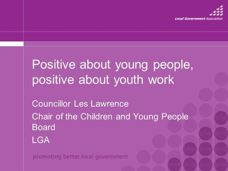Positive about young people, positive about youth work Councillor Les Lawrence Chair of the Children and Young People Board LGA.