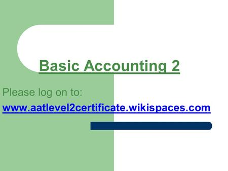 Basic Accounting 2 Please log on to: www.aatlevel2certificate.wikispaces.com.
