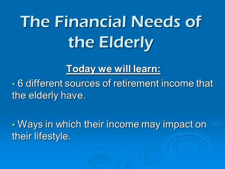 The Financial Needs of the Elderly Today we will learn: 6 different sources of retirement income that the elderly have. 6 different sources of retirement.