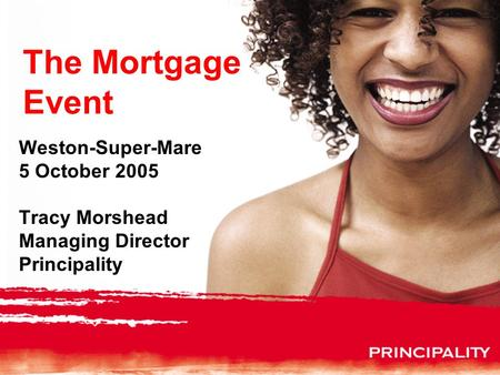 The Mortgage Event Weston-Super-Mare 5 October 2005 Tracy Morshead Managing Director Principality.