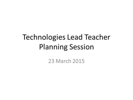 Technologies Lead Teacher Planning Session 23 March 2015.