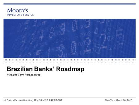 Brazilian Banks' Roadmap Medium-Term Perspectives New York, March 08, 2010M. Celina Vansetti-Hutchins, SENIOR VICE PRESIDENT.