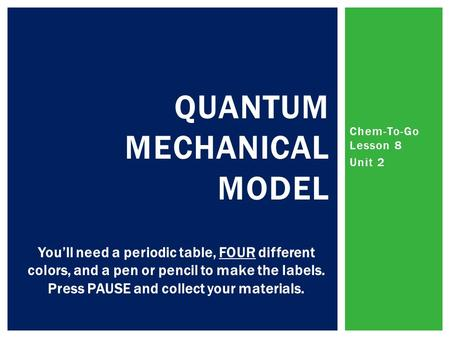Chem-To-Go Lesson 8 Unit 2 QUANTUM MECHANICAL MODEL You'll need a periodic table, FOUR different colors, and a pen or pencil to make the labels. Press.