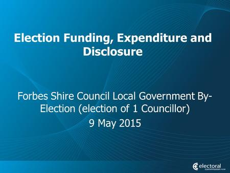 Election Funding, Expenditure and Disclosure Forbes Shire Council Local Government By- Election (election of 1 Councillor) 9 May 2015.