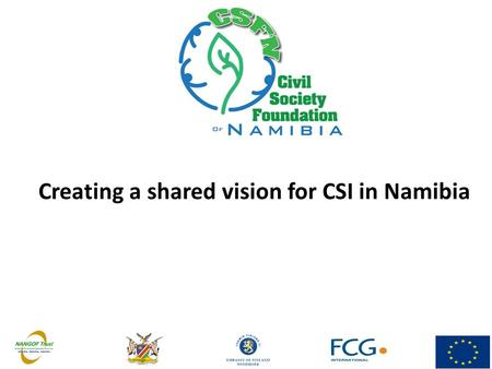 Creating a shared vision for CSI in Namibia. CSFN Vision & Mission  Vision: A strong Namibia & a strong civil society with a secure financial foundation.