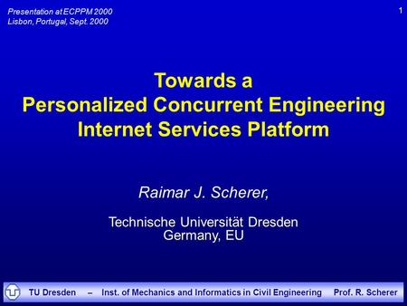 TU Dresden – Inst. of Mechanics and Informatics in Civil Engineering Prof. R. Scherer 1 Towards a Personalized Concurrent Engineering Internet Services.